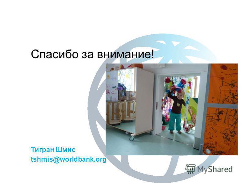 Спасибо за внимание! Тигран Шмис tshmis@worldbank.org