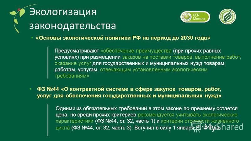 Экологизация законодательства Одними из обязательных требований в этом законе по-прежнему остается цена, но среди прочих критериев рекомендуется учитывать экологические характеристики (ФЗ 44, ст. 32, часть 1) и критерии стоимости жизненного цикла (ФЗ