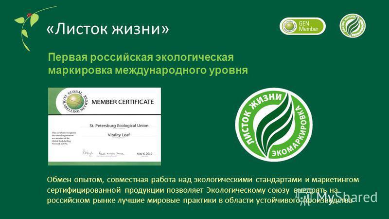 «Листок жизни» Первая российская экологическая маркировка международного уровня Обмен опытом, совместная работа над экологическими стандартами и маркетингом сертифицированной продукции позволяет Экологическому союзу внедрять на российском рынке лучши