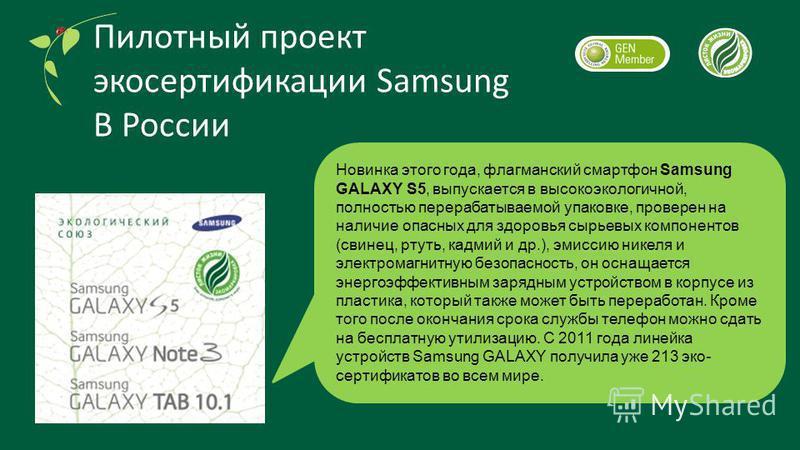 Новинка этого года, флагманский смартфон Samsung GALAXY S5, выпускается в высоко экологичной, полностью перерабатываемой упаковке, проверен на наличие опасных для здоровья сырьевых компонентов (свинец, ртуть, кадмий и др.), эмиссию никеля и электрома
