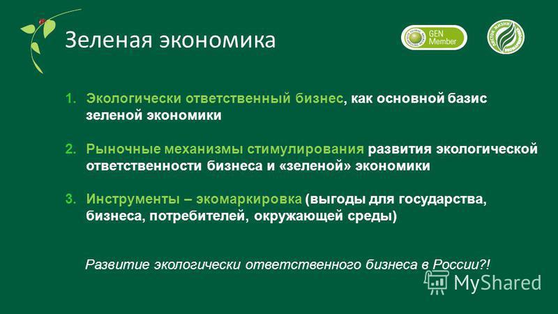 1. Экологически ответственный бизнес, как основной базис зеленой экономики 2. Рыночные механизмы стимулирования развития экологической ответственности бизнеса и «зеленой» экономики 3. Инструменты – экомаркировка (выгоды для государства, бизнеса, потр