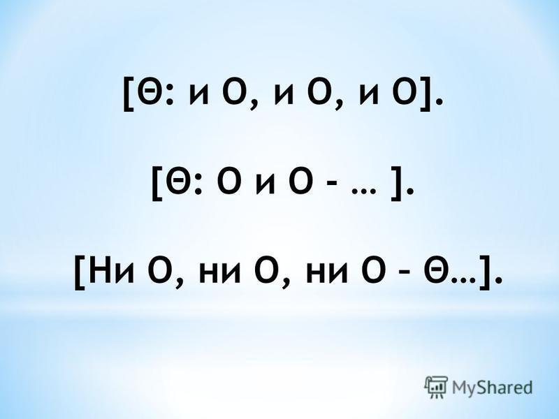 [Θ: и О, и О, и О]. [Θ: О и О - … ]. [Ни О, ни О, ни О – Θ…].