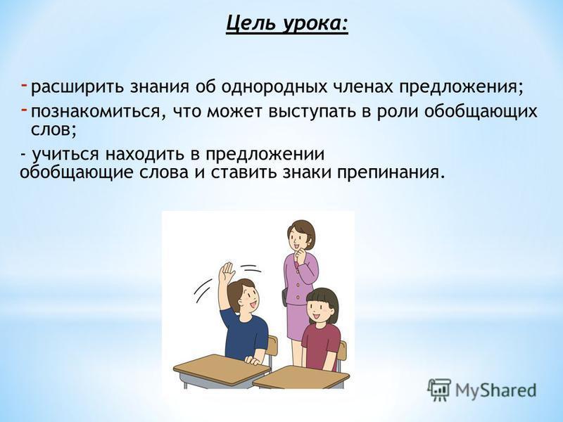 Цель урока: - расширить знания об однородных членах предложения; - познакомиться, что может выступать в роли обобщающих слов; - учиться находить в предложении обобщающие слова и ставить знаки препинания.