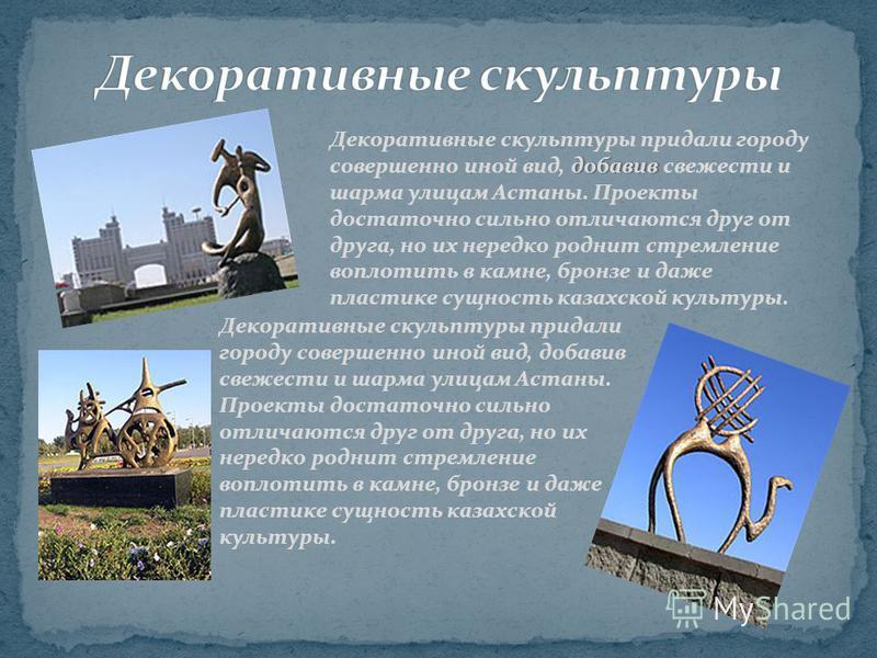 добавив Декоративные скульптуры придали городу совершенно иной вид, добавив свежести и шарма улицам Астаны. Проекты достаточно сильно отличаются друг от друга, но их нередко роднит стремление воплотить в камне, бронзе и даже пластике сущность казахск