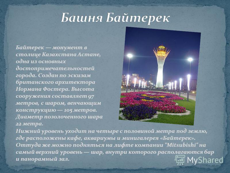 Байтерек монумент в столице Казахстана Астане, одна из основных достопримечательностей города. Создан по эскизам британского архитектора Нормана Фостера. Высота сооружения составляет 97 метров, с шаром, венчающим конструкцию 105 метров. Диаметр позол