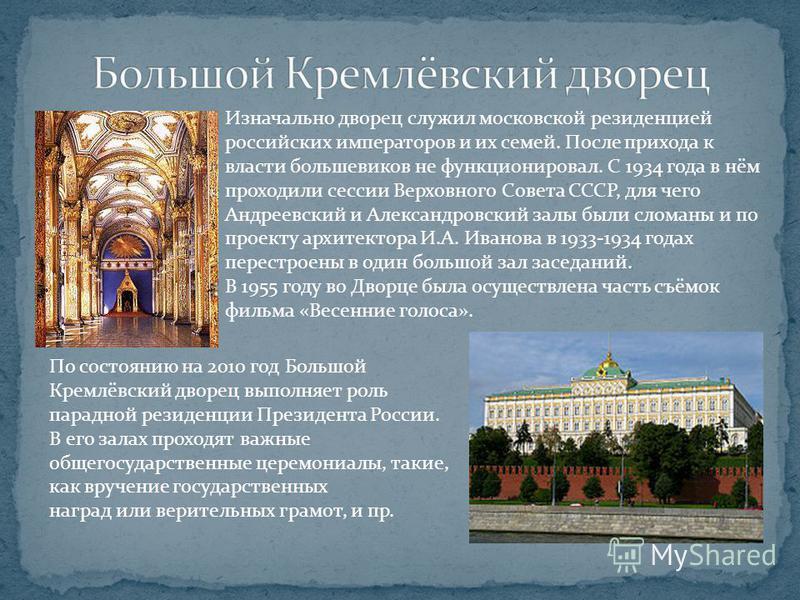Изначально дворец служил московской резиденцией российских императоров и их семей. После прихода к власти большевиков не функционировал. С 1934 года в нём проходили сессии Верховного Совета СССР, для чего Андреевский и Александровский залы были слома