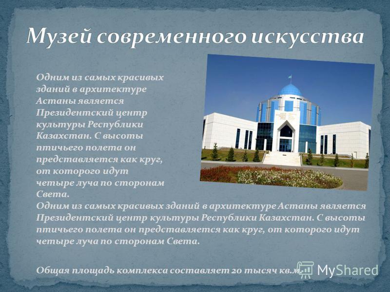 Одним из самых красивых зданий в архитектуре Астаны является Президентский центр культуры Республики Казахстан. С высоты птичьего полета он представляется как круг, от которого идут четыре луча по сторонам Света. Общая площадь комплекса составляет 20