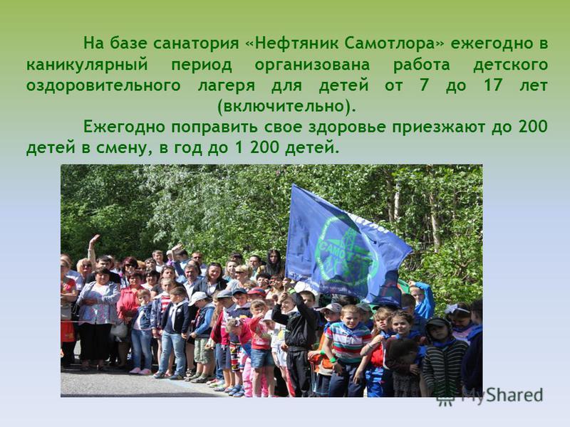 На базе санатория «Нефтяник Самотлора» ежегодно в каникулярный период организована работа детского оздоровительного лагеря для детей от 7 до 17 лет (включительно). Ежегодно поправить свое здоровье приезжают до 200 детей в смену, в год до 1 200 детей.