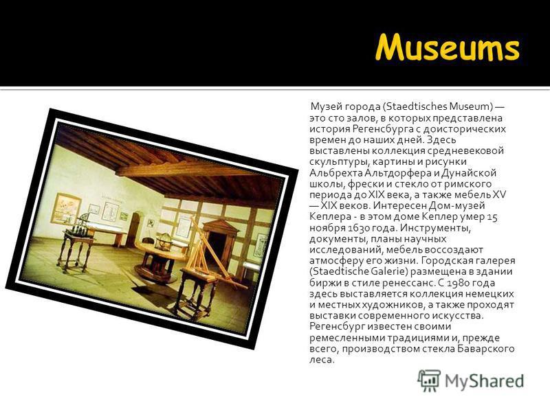Музей города (Staedtisches Museum) это сто залов, в которых представлена история Регенсбурга с доисторических времен до наших дней. Здесь выставлены коллекция средневековой скульптуры, картины и рисунки Альбрехта Альтдорфера и Дунайской школы, фрески