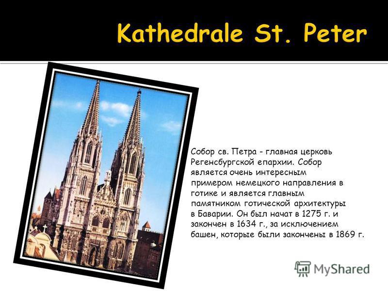 Собор св. Петра - главная церковь Регенсбургской епархии. Собор является очень интересным примером немецкого направления в готике и является главным памятником готической архитектуры в Баварии. Он был начат в 1275 г. и закончен в 1634 г., за исключен