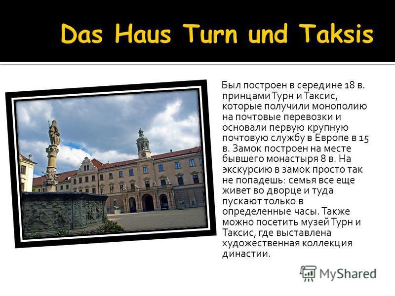 Был построен в середине 18 в. принцами Турн и Таксис, которые получили монополию на почтовые перевозки и основали первую крупную почтовую службу в Европе в 15 в. Замок построен на месте бывшего монастыря 8 в. На экскурсию в замок просто так не попаде