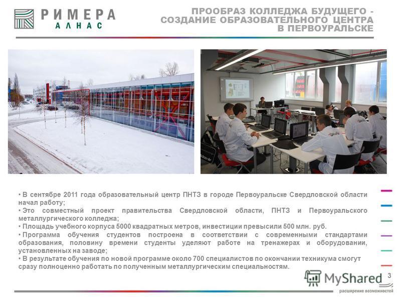 ПРООБРАЗ КОЛЛЕДЖА БУДУЩЕГО - СОЗДАНИЕ ОБРАЗОВАТЕЛЬНОГО ЦЕНТРА В ПЕРВОУРАЛЬСКЕ 3 В сентябре 2011 года образовательный центр ПНТЗ в городе Первоуральске Свердловской области начал работу; Это совместный проект правительства Свердловской области, ПНТЗ и