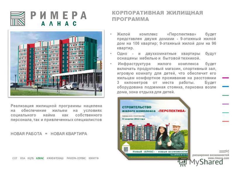 СОТ MSA НЦТБ АЛНАС ИЖНЕФТЕМАШ РИМЕРА-СЕРВИС ЮННГГФ КОРПОРАТИВНАЯ ЖИЛИЩНАЯ ПРОГРАММА Жилой комплекс «Перспектива» будет представлен двумя домами - 9-этажный жилой дом на 106 квартир; 9-этажный жилой дом на 96 квартир. Одно - и двухкомнатные квартиры б