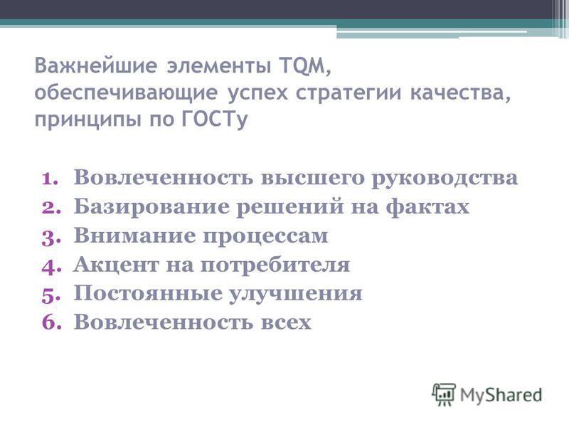 Важнейшие элементы TQM, обеспечивающие успех стратегии качества, принципы по ГОСТу 1. Вовлеченность высшего руководства 2. Базирование решений на фактах 3. Внимание процессам 4. Акцент на потребителя 5. Постоянные улучшения 6. Вовлеченность всех