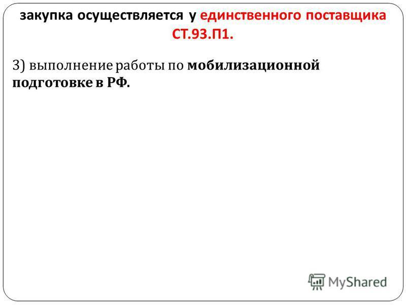 закупка осуществляется у единственного поставщика СТ.93. П 1. 3) выполнение работы по мобилизационной подготовке в РФ.