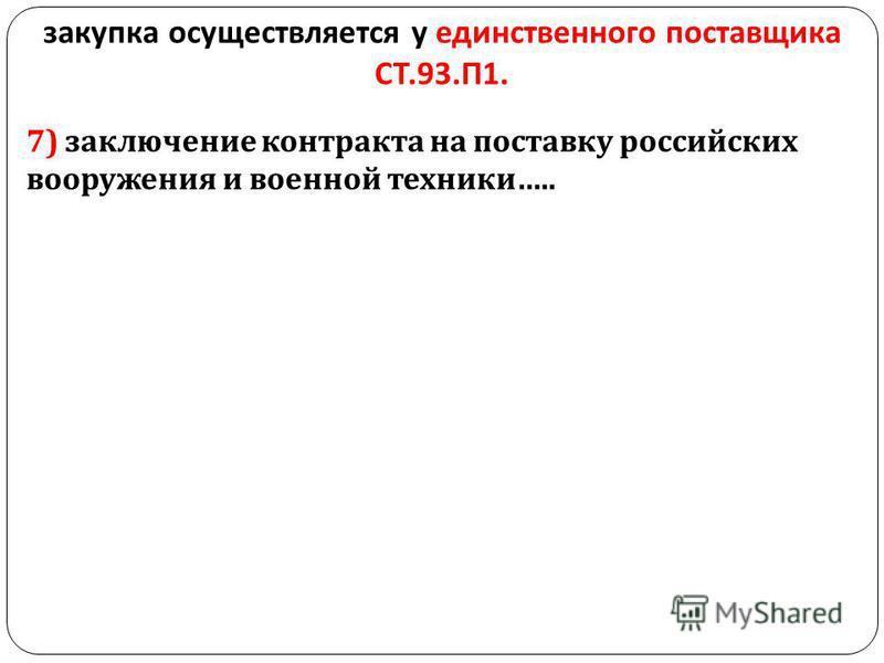 закупка осуществляется у единственного поставщика СТ.93. П 1. 7) заключение контракта на поставку российских вооружения и военной техники …..