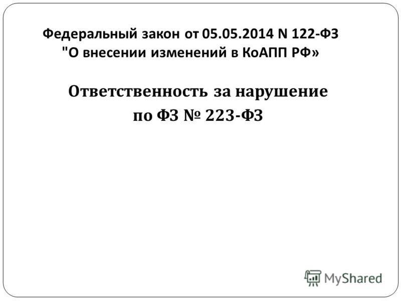 Федеральный закон от 05.05.2014 N 122- ФЗ  О внесении изменений в КоАПП РФ » Ответственность за нарушение по ФЗ 223- ФЗ