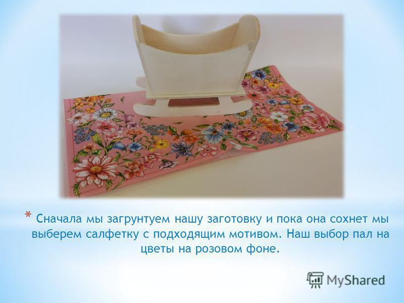 * Сначала мы загрунтуем нашу заготовку и пока она сохнет мы выберем салфетку с подходящим мотивом. Наш выбор пал на цветы на розовом фоне.