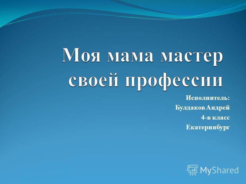Исполнитель: Булдаков Андрей 4-в класс Екатеринбург