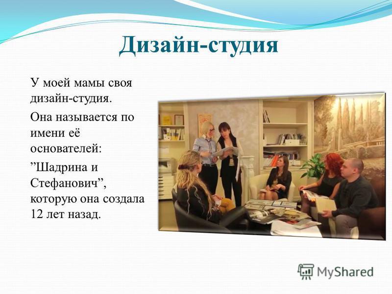 Дизайн-студия У моей мамы своя дизайн-студия. Она называется по имени её основателей: Шадрина и Стефанович, которую она создала 12 лет назад.