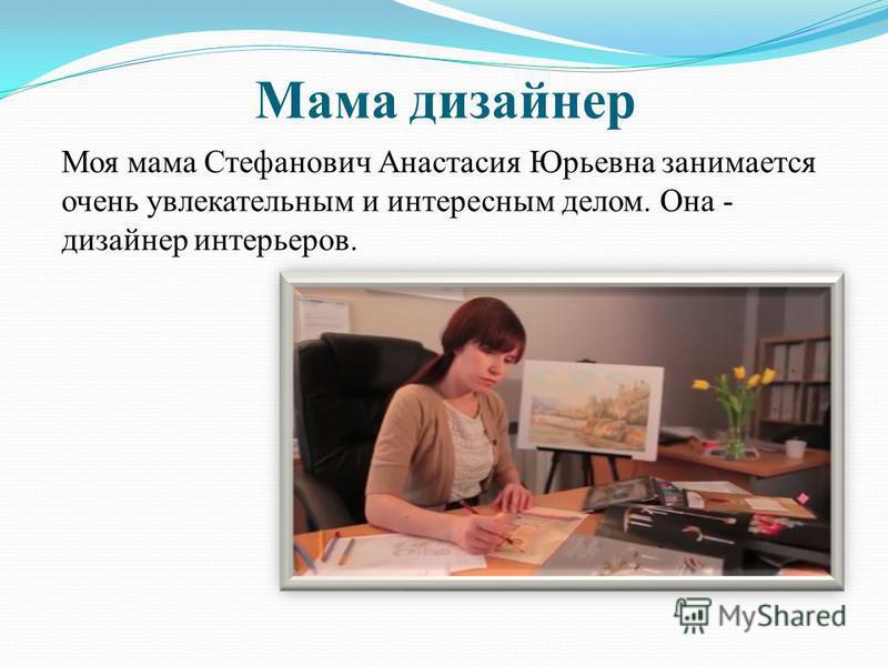 Моя мама Стефанович Анастасия Юрьевна занимается очень увлекательным и интересным делом. Она - дизайнер интерьеров. Мама дизайнер