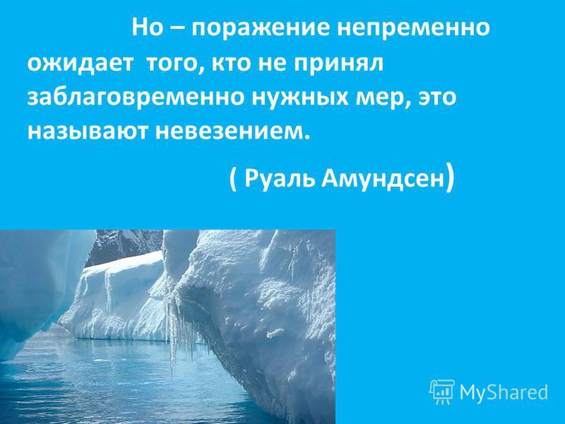 Но – поражение непременно ожидает того, кто не принял заблаговременно нужных мер, это называют невезением. ( Руаль Амундсен )