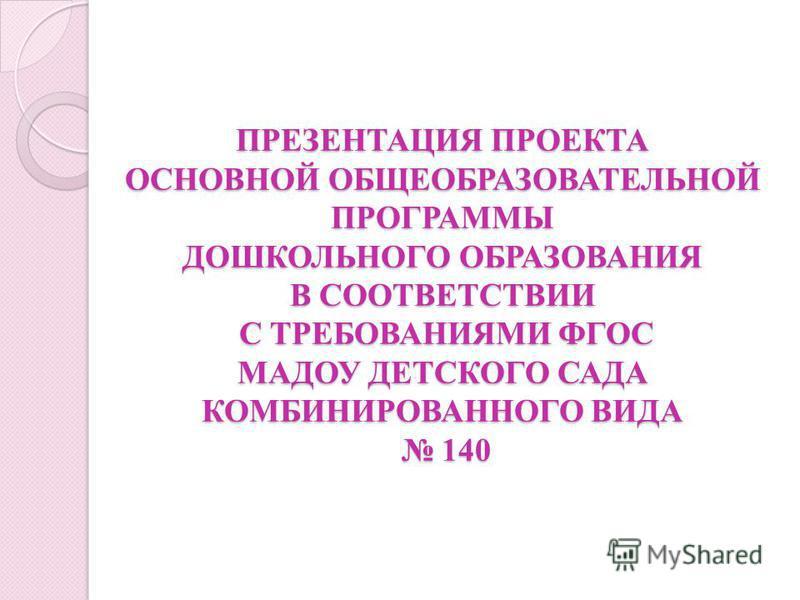 ПРЕЗЕНТАЦИЯ ПРОЕКТА ОСНОВНОЙ ОБЩЕОБРАЗОВАТЕЛЬНОЙ ПРОГРАММЫ ДОШКОЛЬНОГО ОБРАЗОВАНИЯ В СООТВЕТСТВИИ С ТРЕБОВАНИЯМИ ФГОС МАДОУ ДЕТСКОГО САДА КОМБИНИРОВАННОГО ВИДА 140