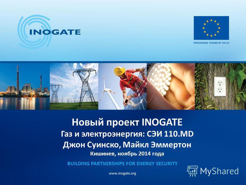 Новый проект INOGATE Газ и электроэнергия: СЭИ 110. MD Джон Суинско, Майкл Эммертон Кишинев, ноябрь 2014 года BUILDING PARTNERSHIPS FOR ENERGY SECURITY www.inogate.org