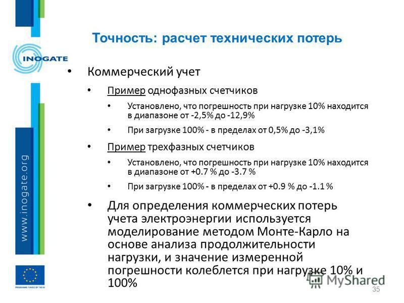 Точность: расчет технических потерь 35 Коммерческий учет Пример однофазных счетчиков Установлено, что погрешность при нагрузке 10% находится в диапазоне от -2,5% до -12,9% При загрузке 100% - в пределах от 0,5% до -3,1% Пример трехфазных счетчиков Ус