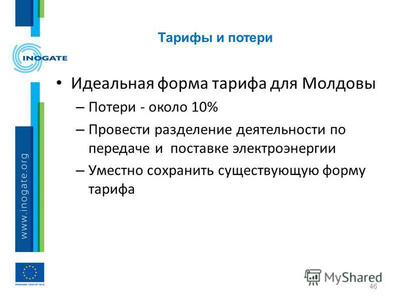 Тарифы и потери 46 Идеальная форма тарифа для Молдовы – Потери - около 10% – Провести разделение деятельности по передаче и поставке электроэнергии – Уместно сохранить существующую форму тарифа