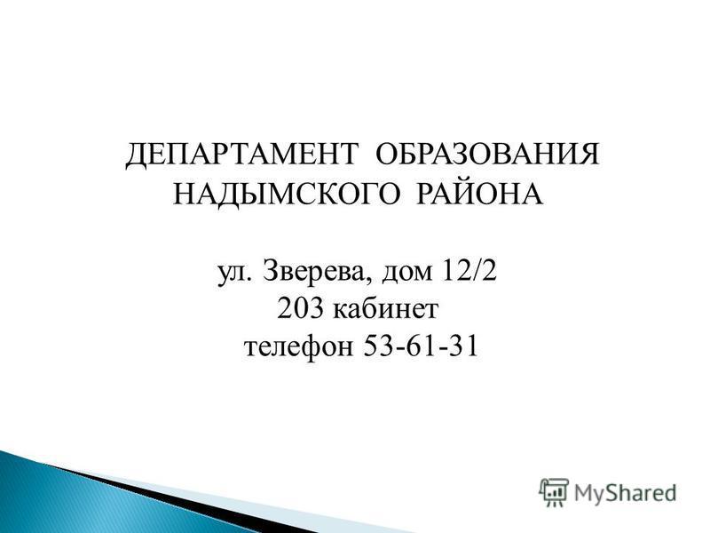 ДЕПАРТАМЕНТ ОБРАЗОВАНИЯ НАДЫМСКОГО РАЙОНА ул. Зверева, дом 12/2 203 кабинет телефон 53-61-31