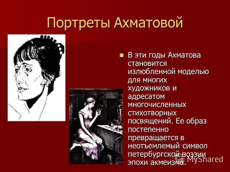 Портреты Ахматовой В эти годы Ахматова становится излюбленной моделью для многих художников и адресатом многочисленных стихотворных посвящений. Ее образ постепенно превращается в неотъемлемый символ петербургской поэзии эпохи акмеизма. В эти годы Ахм