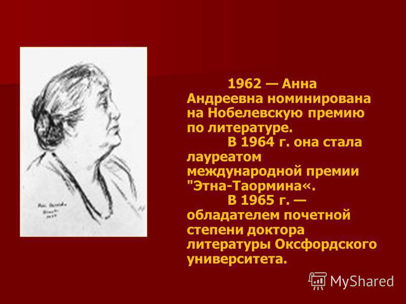 1962 Анна Андреевна номинирована на Нобелевскую премию по литературе. В 1964 г. она стала лауреатом международной премии Этна-Таормина«. В 1965 г. обладателем почетной степени доктора литературы Оксфордского университета.