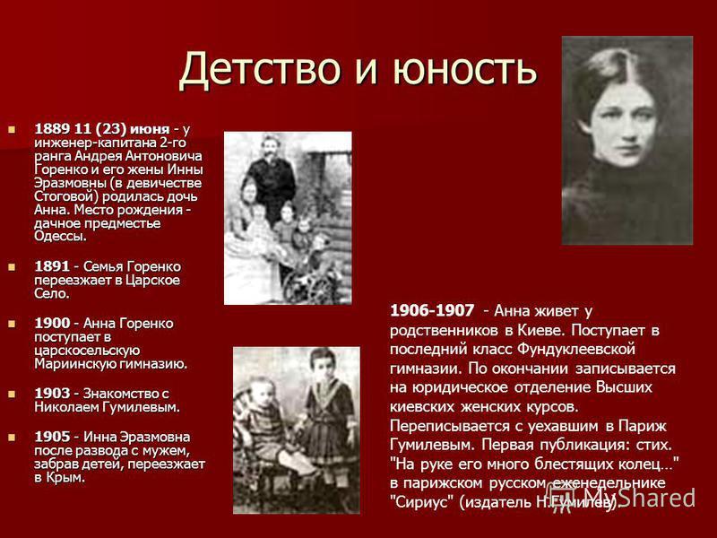 Детство и юность 1889 11 (23) июня - у инженер-капитана 2-го ранга Андрея Антоновича Горенко и его жены Инны Эразмовны (в девичестве Стоговой) родилась дочь Анна. Место рождения - дачное предместье Одессы. 1889 11 (23) июня - у инженер-капитана 2-го