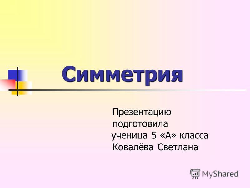 Cимметрия Cимметрия Презентацию подготовила ученица 5 «А» класса Ковалёва Светлана