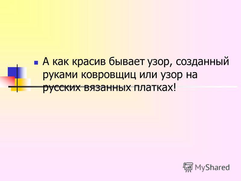 А как красив бывает узор, созданный руками ковровщиц или узор на русских вязанных платках!