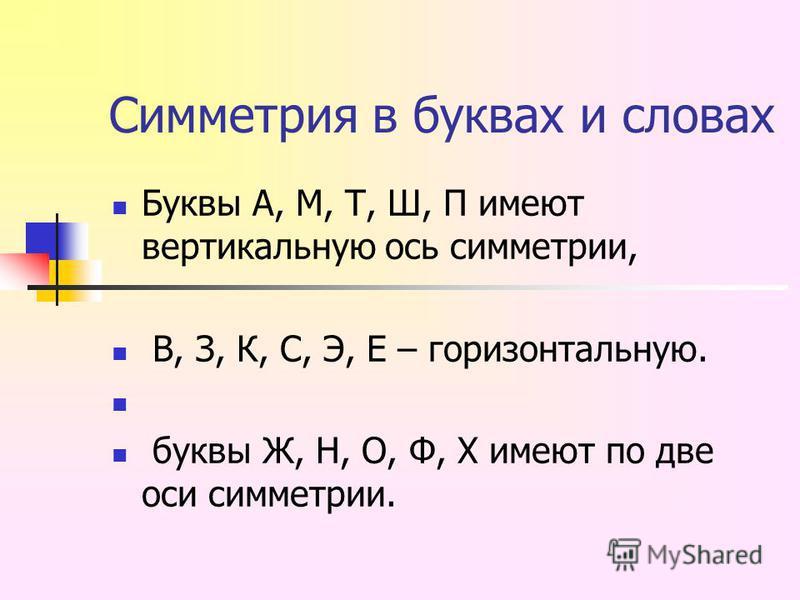 Симметрия в буквах и словах Буквы А, М, Т, Ш, П имеют вертикальную ось симметрии, В, З, К, С, Э, Е – горизонтальную. буквы Ж, Н, О, Ф, Х имеют по две оси симметрии.