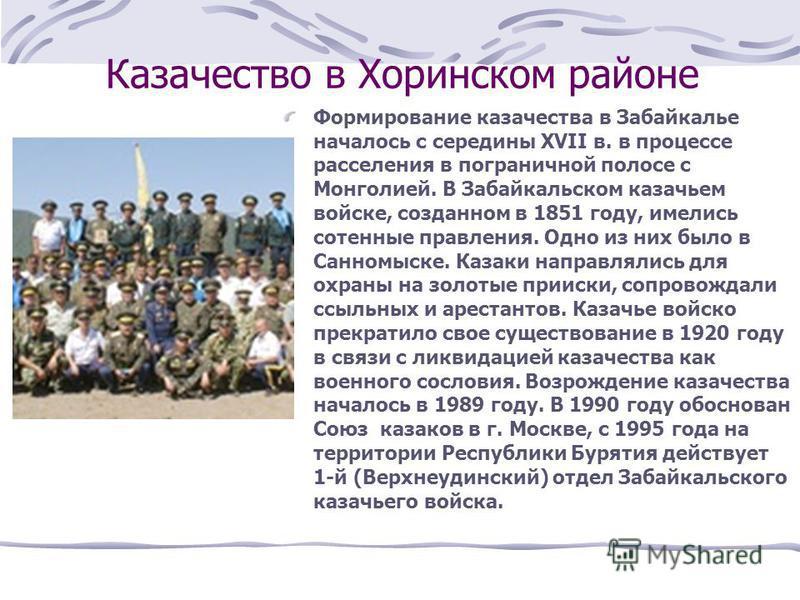 Казачество в Хоринском районе Формирование казачества в Забайкалье началось с середины ХVII в. в процессе расселения в пограничной полосе с Монголией. В Забайкальском казачьем войске, созданном в 1851 году, имелись сотенные правления. Одно из них был