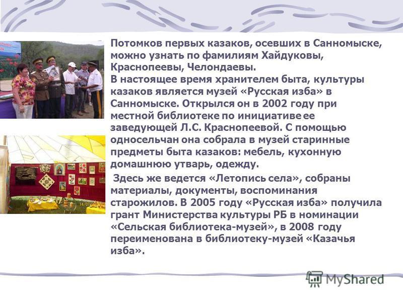 Потомков первых казаков, осевших в Санномыске, можно узнать по фамилиям Хайдуковы, Краснопеевы, Челондаевы. В настоящее время хранителем быта, культуры казаков является музей «Русская изба» в Санномыске. Открылся он в 2002 году при местной библиотеке