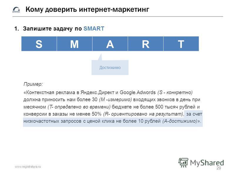 www.registratura.ru Кому доверить интернет-маркетинг 1. Запишите задачу по SMART Пример: «Контекстная реклама в Яндекс.Директ и Google.Adwords (S - конкретно) должна приносить нам более 30 (M -измеримо) входящих звонков в день при месячном (T- опреде