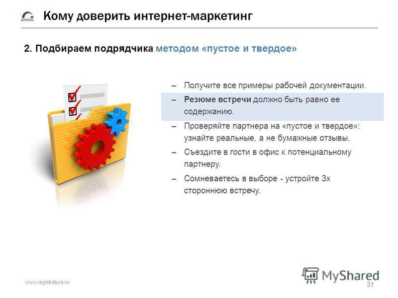 www.registratura.ru Кому доверить интернет-маркетинг 2. Подбираем подрядчика методом «пустое и твердое» –Получите все примеры рабочей документации. –Резюме встречи должно быть равно ее содержанию. –Проверяйте партнера на «пустое и твердое»: узнайте р