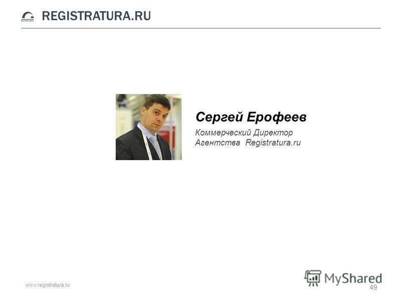 www.registratura.ru REGISTRATURA.RU Сергей Ерофеев Коммерческий Директор Агентства Registratura.ru 49