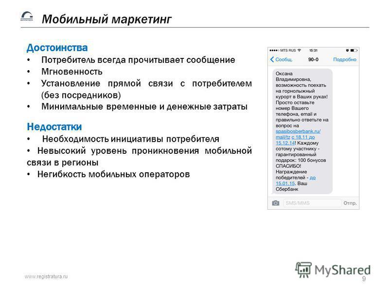 www.registratura.ru 9 Мобильный маркетинг Достоинства Потребитель всегда прочитывает сообщение Мгновенность Установление прямой связи с потребителем (без посредников) Минимальные временные и денежные затраты Недостатки Необходимость инициативы потреб