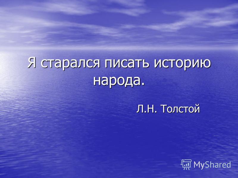 Я старался писать историю народа. Л.Н. Толстой