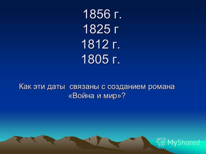 1856 г. 1825 г 1812 г. 1805 г. Как эти даты связаны с созданием романа «Война и мир»? 1856 г. 1825 г 1812 г. 1805 г. Как эти даты связаны с созданием романа «Война и мир»?