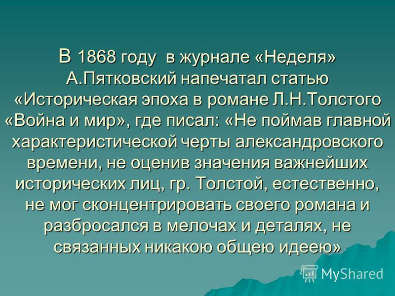 В 1868 году в журнале «Неделя» А.Пятковский напечатал статью «Историческая эпоха в романе Л.Н.Толстого «Война и мир», где писал: «Не поймав главной характеристической черты александровского времени, не оценив значения важнейших исторических лиц, гр.