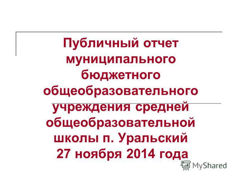 Публичный отчет муниципального бюджетного общеобразовательного учреждения средней общеобразовательной школы п. Уральский 27 ноября 2014 года
