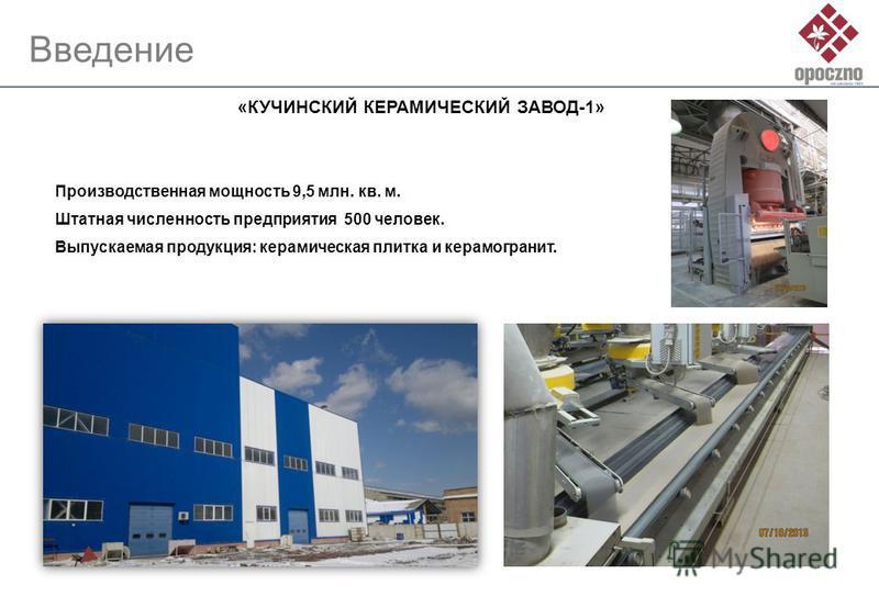 Введение «КУЧИНСКИЙ КЕРАМИЧЕСКИЙ ЗАВОД-1» Штатная численность предприятия 500 человек. Производственная мощность 9,5 млн. кв. м. Выпускаемая продукция: керамическая плитка и керамогранит.