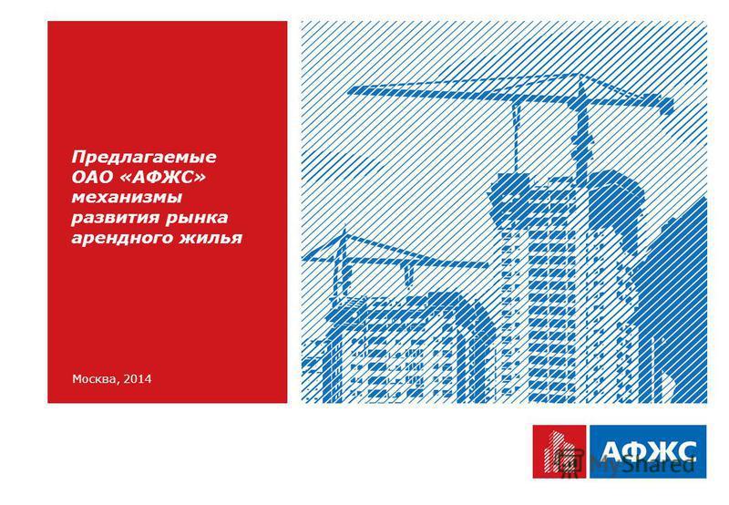 Москва, 2014 Предлагаемые ОАО «АФЖС» механизмы развития рынка арендного жилья