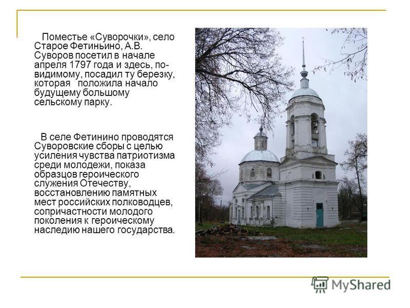 Поместье «Суворочки», село Старое Фетиньино, А.В. Суворов посетил в начале апреля 1797 года и здесь, по- видимому, посадил ту березку, которая положила начало будущему большому сельскому парку. В селе Фетинино проводятся Суворовские сборы с целью уси